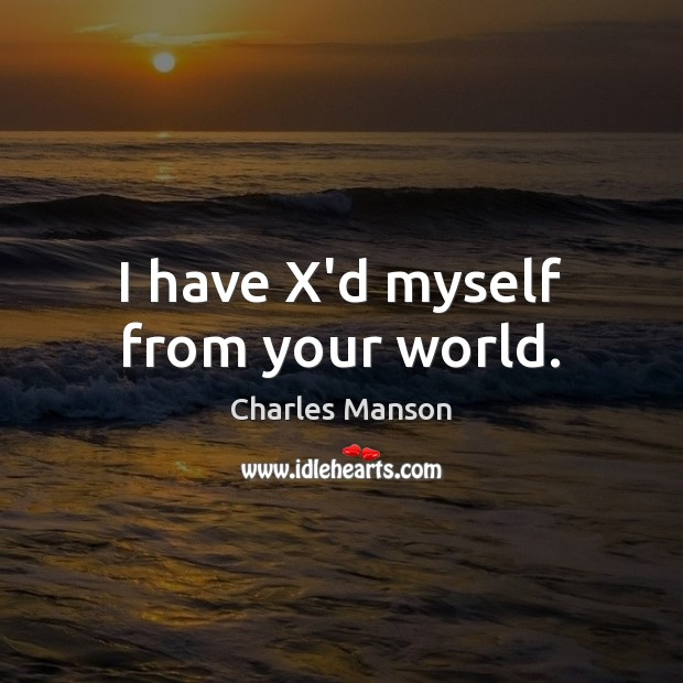 I have X'd myself from your world. Charles Manson Picture Quote