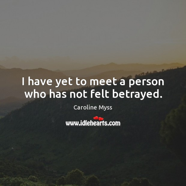 I have yet to meet a person who has not felt betrayed. Caroline Myss Picture Quote