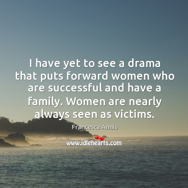 I have yet to see a drama that puts forward women who are successful and have a family. Francesca Annis Picture Quote