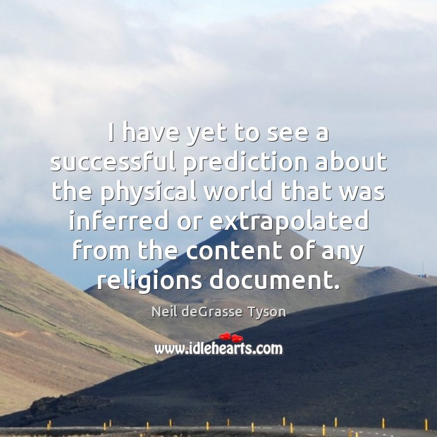 I have yet to see a successful prediction about the physical world Neil deGrasse Tyson Picture Quote