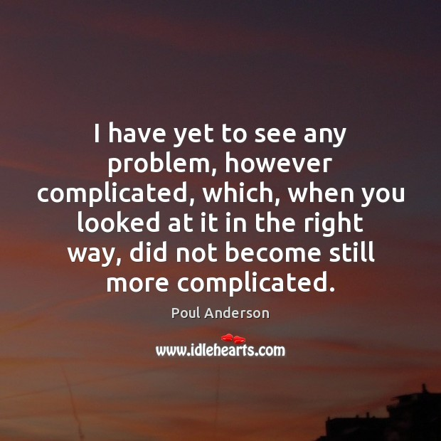 Image, I have yet to see any problem, however complicated, which, when you