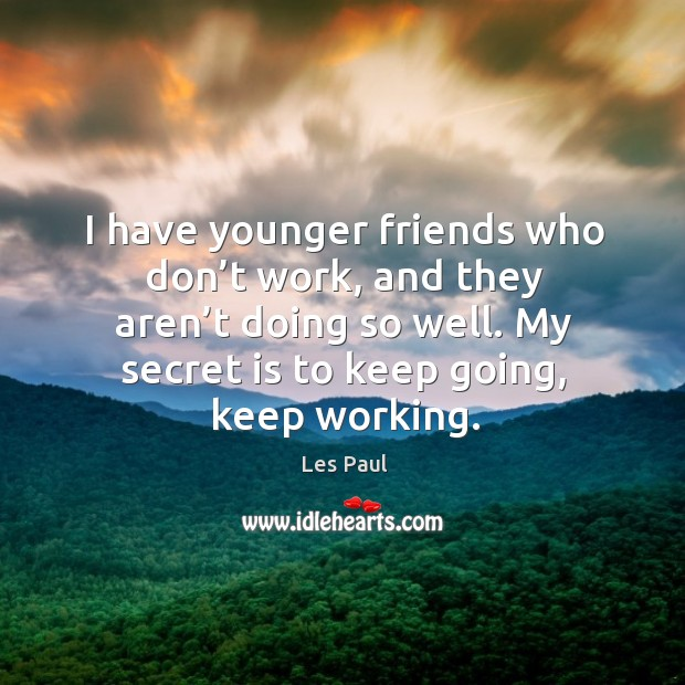 I have younger friends who don't work, and they aren't doing so well. My secret is to keep going, keep working. Les Paul Picture Quote