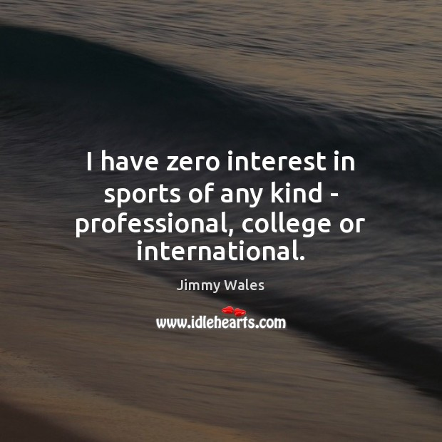 I have zero interest in sports of any kind – professional, college or international. Jimmy Wales Picture Quote