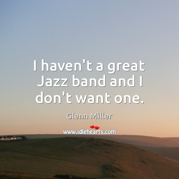 I haven't a great Jazz band and I don't want one. Image