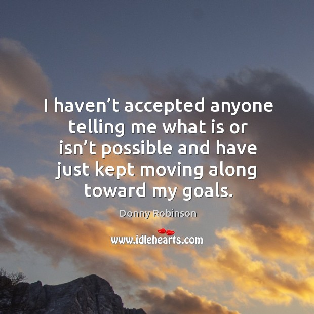 I haven't accepted anyone telling me what is or isn't possible and have just kept moving along toward my goals. Image
