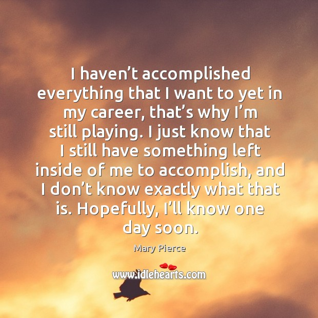 I haven't accomplished everything that I want to yet in my career, that's why I'm still playing. Image