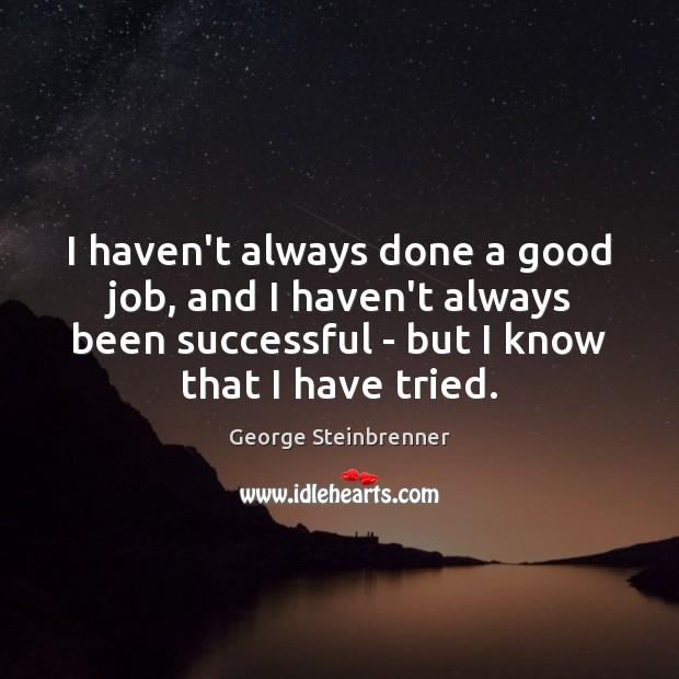 I haven't always done a good job, and I haven't always been George Steinbrenner Picture Quote