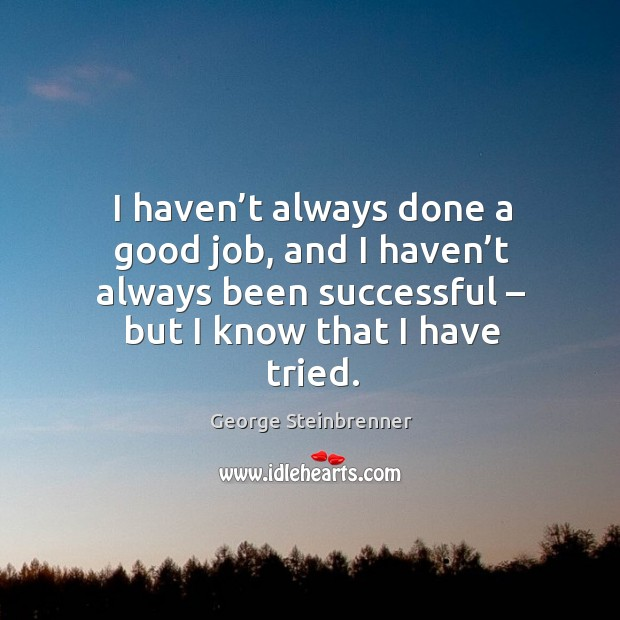 I haven't always done a good job, and I haven't always been successful – but I know that I have tried. George Steinbrenner Picture Quote