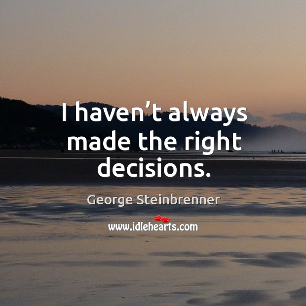 I haven't always made the right decisions. George Steinbrenner Picture Quote