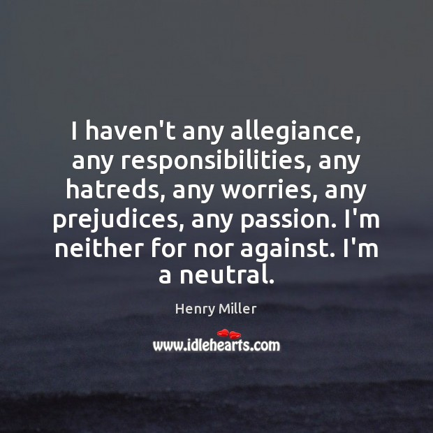 I haven't any allegiance, any responsibilities, any hatreds, any worries, any prejudices, Henry Miller Picture Quote