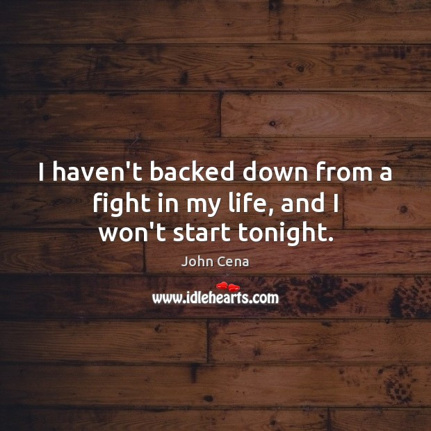 Image, I haven't backed down from a fight in my life, and I won't start tonight.