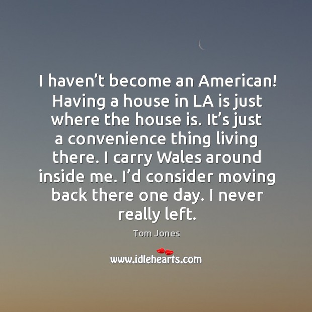 I haven't become an american! having a house in la is just where the house is. Image