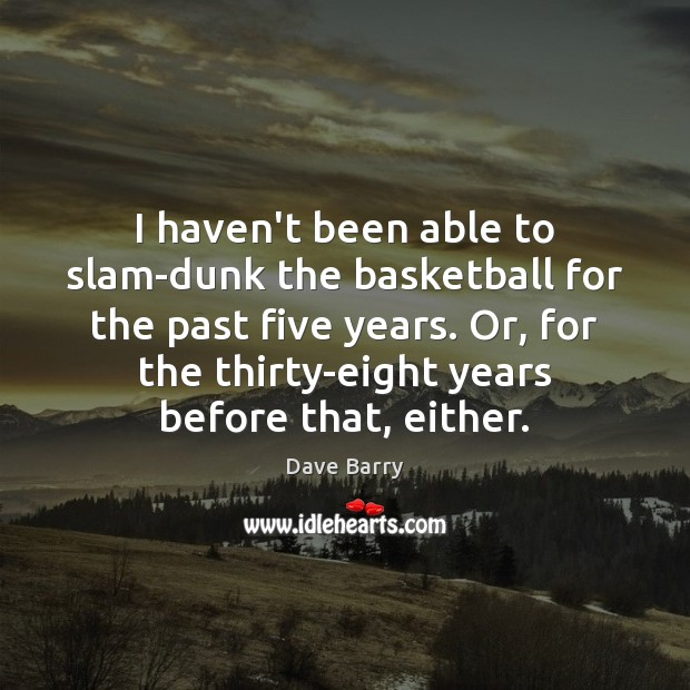 I haven't been able to slam-dunk the basketball for the past five Dave Barry Picture Quote