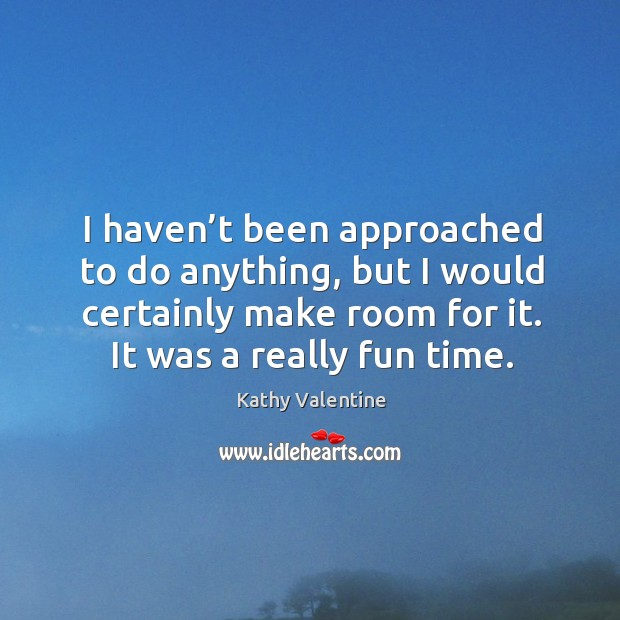 I haven't been approached to do anything, but I would certainly make room for it. It was a really fun time. Kathy Valentine Picture Quote