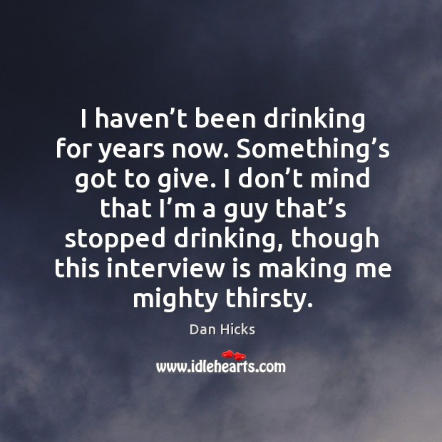 I haven't been drinking for years now. Something's got to give. Image