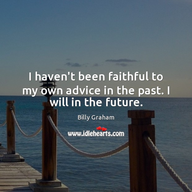 I haven't been faithful to my own advice in the past. I will in the future. Billy Graham Picture Quote