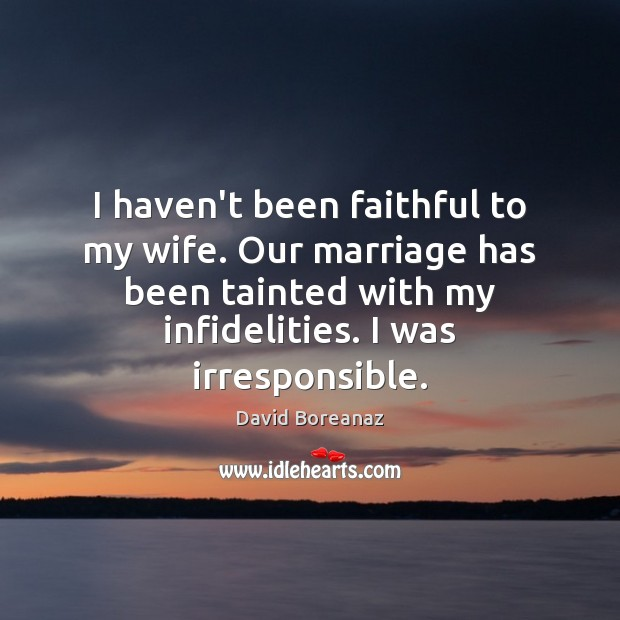 I haven't been faithful to my wife. Our marriage has been tainted Faithful Quotes Image