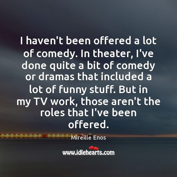 I haven't been offered a lot of comedy. In theater, I've done Mireille Enos Picture Quote