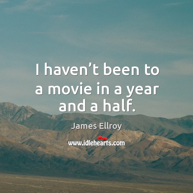 I haven't been to a movie in a year and a half. James Ellroy Picture Quote