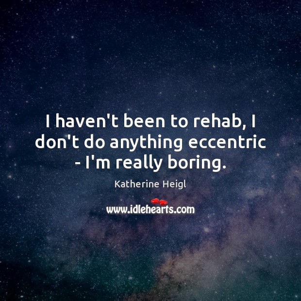 I haven't been to rehab, I don't do anything eccentric – I'm really boring. Katherine Heigl Picture Quote