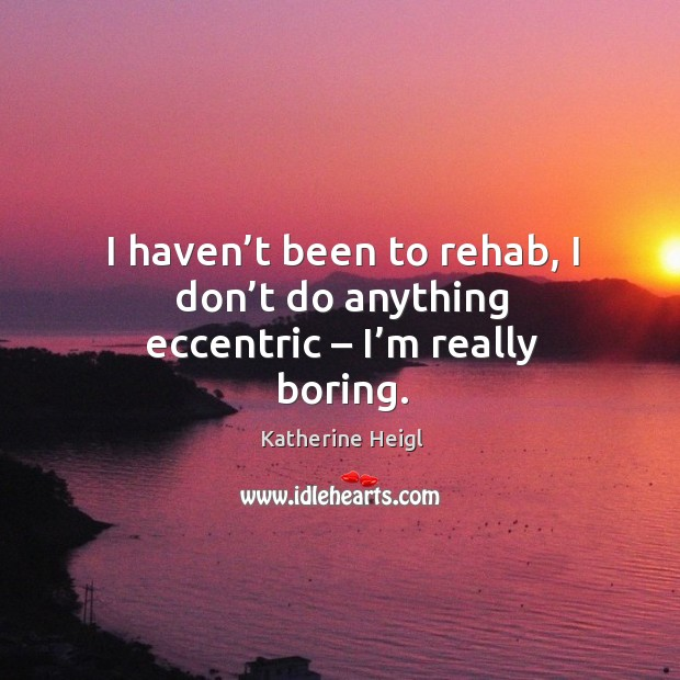 I haven't been to rehab, I don't do anything eccentric – I'm really boring. Image