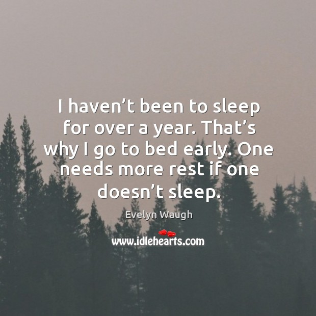 Image, I haven't been to sleep for over a year. That's why I go to bed early. One needs more rest if one doesn't sleep.