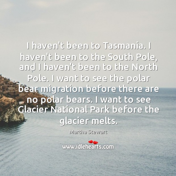 I haven't been to Tasmania. I haven't been to the South Pole, Martha Stewart Picture Quote