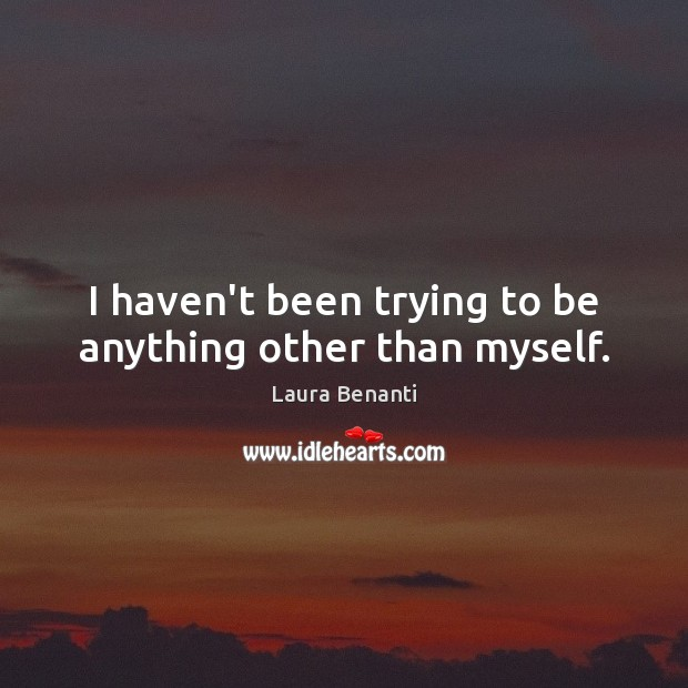I haven't been trying to be anything other than myself. Laura Benanti Picture Quote
