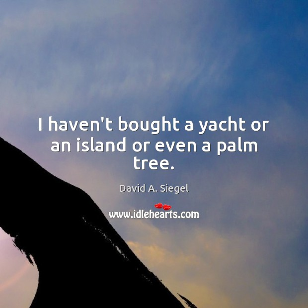 I haven't bought a yacht or an island or even a palm tree. Image