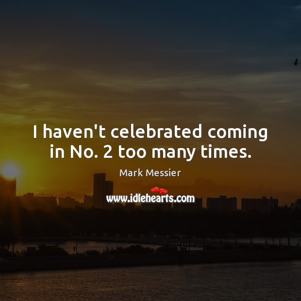 I haven't celebrated coming in No. 2 too many times. Mark Messier Picture Quote