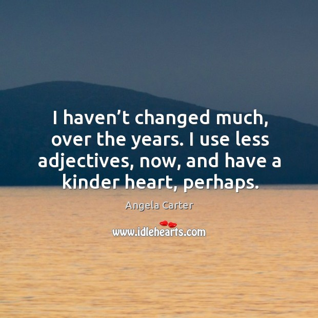 I haven't changed much, over the years. I use less adjectives, now, and have a kinder heart, perhaps. Image