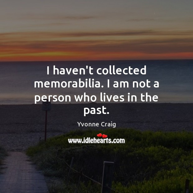 I haven't collected memorabilia. I am not a person who lives in the past. Image
