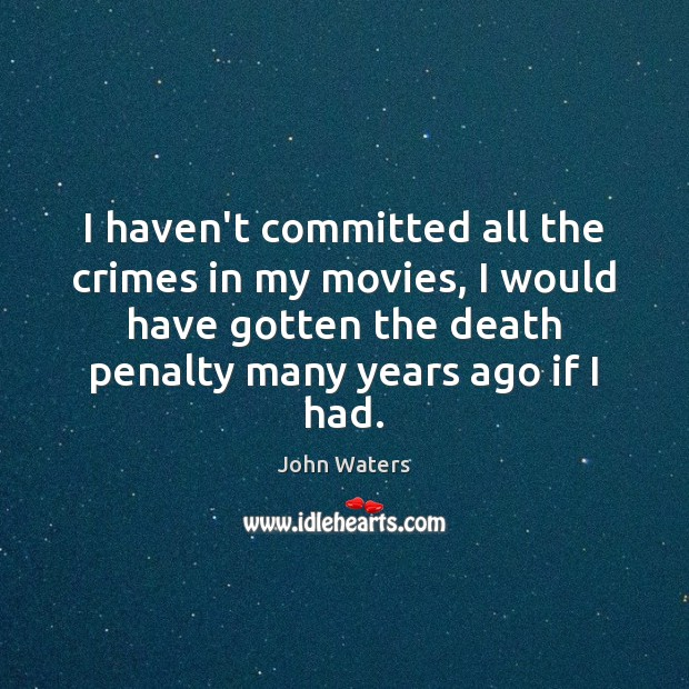 I haven't committed all the crimes in my movies, I would have John Waters Picture Quote