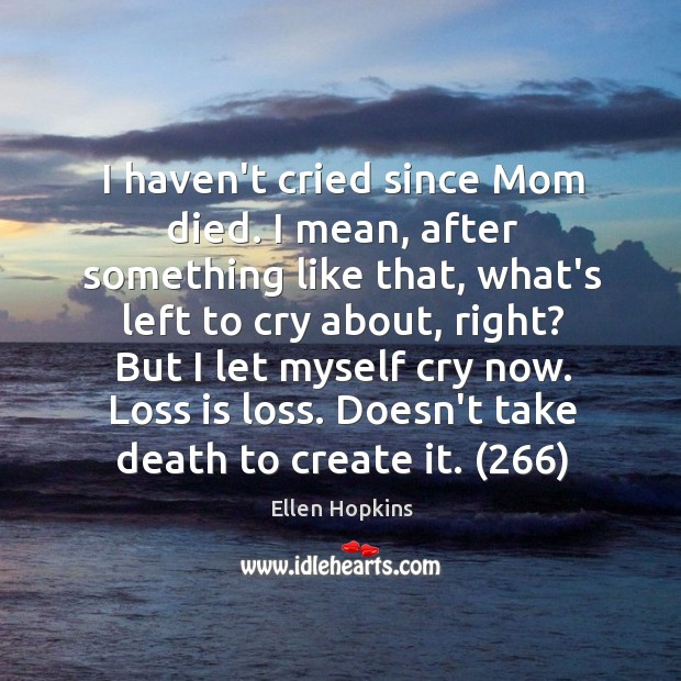 I haven't cried since Mom died. I mean, after something like that, Ellen Hopkins Picture Quote