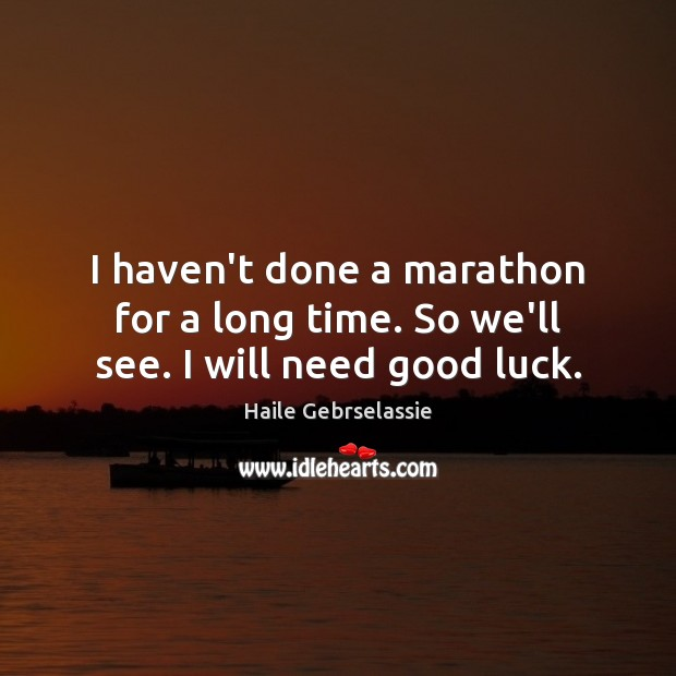 Image, I haven't done a marathon for a long time. So we'll see. I will need good luck.