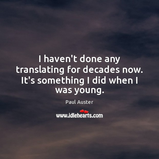 I haven't done any translating for decades now. It's something I did when I was young. Paul Auster Picture Quote