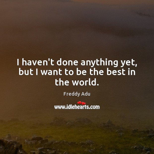 I haven't done anything yet, but I want to be the best in the world. Freddy Adu Picture Quote