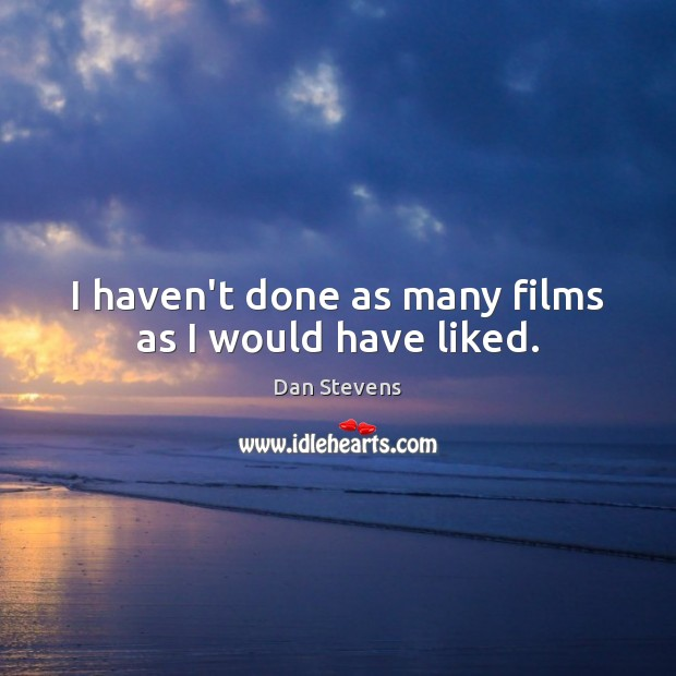 I haven't done as many films as I would have liked. Dan Stevens Picture Quote