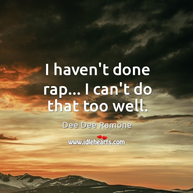 I haven't done rap… I can't do that too well. Dee Dee Ramone Picture Quote