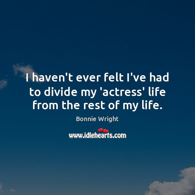 I haven't ever felt I've had to divide my 'actress' life from the rest of my life. Bonnie Wright Picture Quote