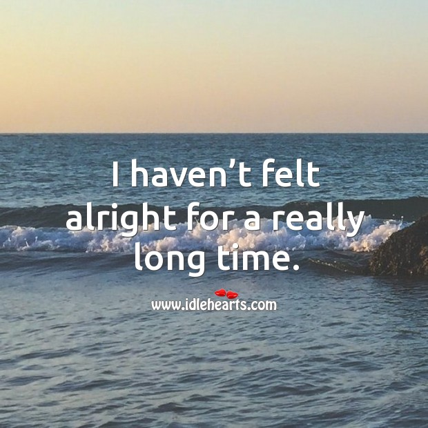 I haven't felt alright for a really long time. Image