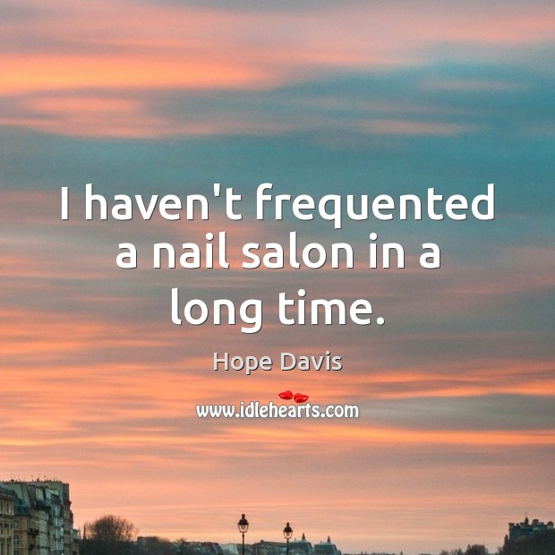 I haven't frequented a nail salon in a long time. Hope Davis Picture Quote