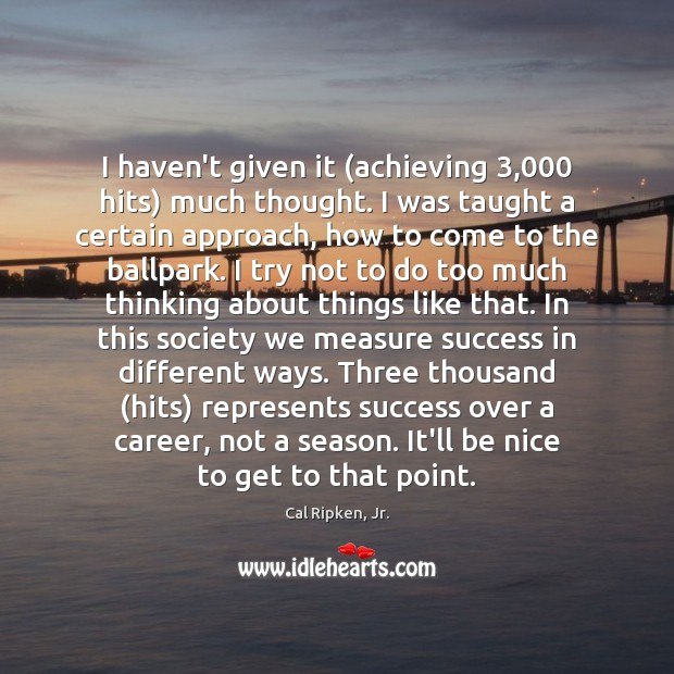 I haven't given it (achieving 3,000 hits) much thought. I was taught a Be Nice Quotes Image