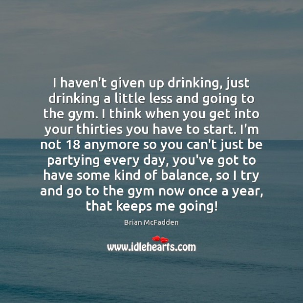 Image, I haven't given up drinking, just drinking a little less and going