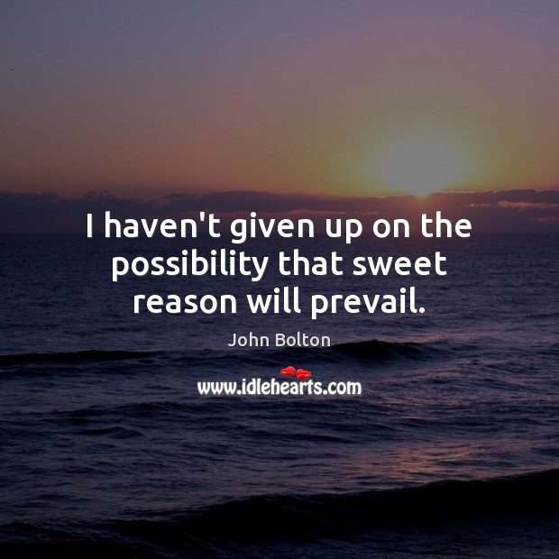 I haven't given up on the possibility that sweet reason will prevail. John Bolton Picture Quote