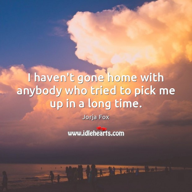I haven't gone home with anybody who tried to pick me up in a long time. Image