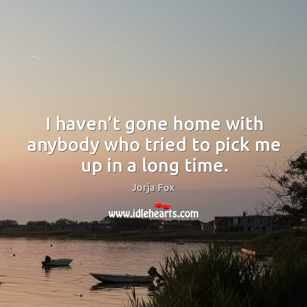 Image, I haven't gone home with anybody who tried to pick me up in a long time.