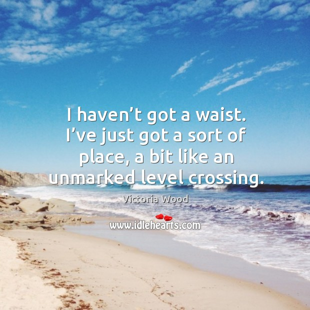 I haven't got a waist. I've just got a sort of place, a bit like an unmarked level crossing. Victoria Wood Picture Quote
