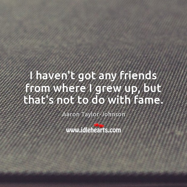 Image, I haven't got any friends from where I grew up, but that's not to do with fame.