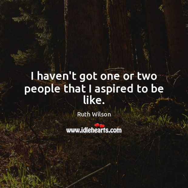 I haven't got one or two people that I aspired to be like. Ruth Wilson Picture Quote
